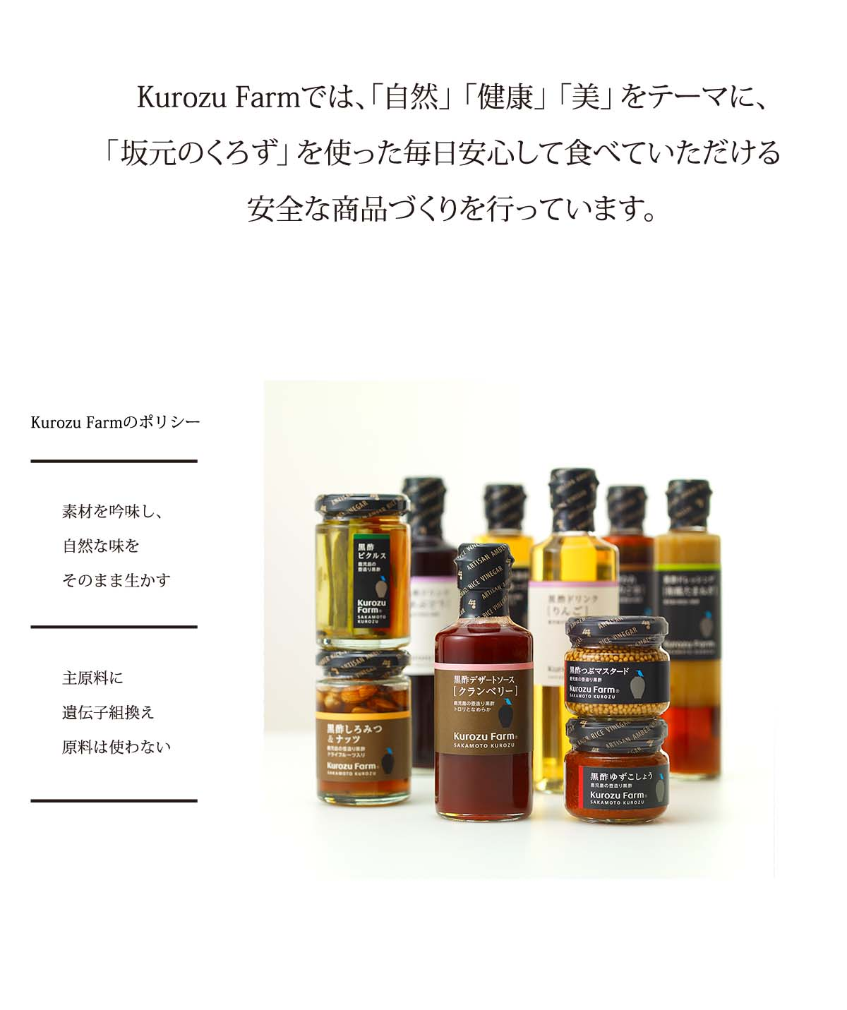 Kurozu Farmでは、「自然」「健康」「美」をテーマに、「坂元のくろず」を使った毎日安心して食べていただける安全な商品づくりを行っています。素材を吟味し、自然な味をそのまま生かす・合成保存料、合成着色料は使わない・主原料に遺伝子組換え原料は使わない