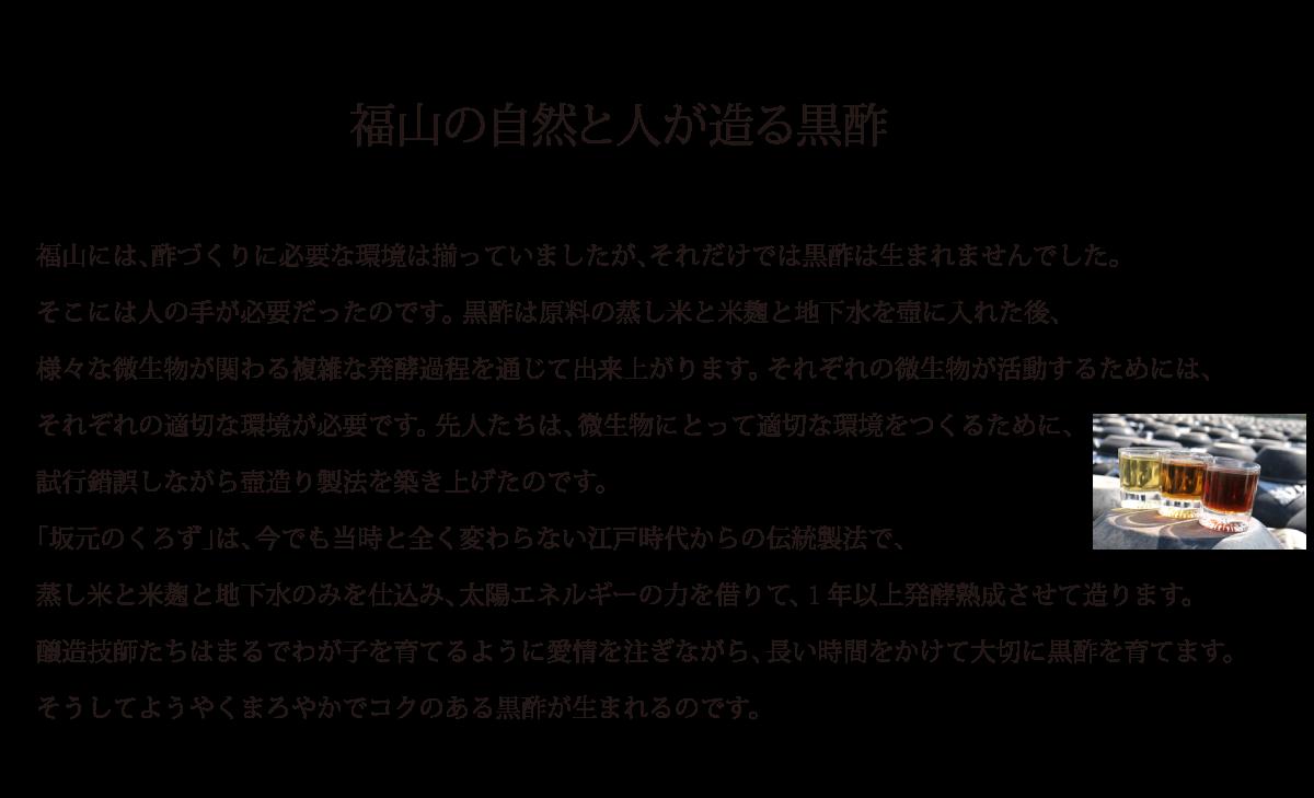 福山の自然と人が造る黒酢:福山には、酢づくりに必要な環境は揃っていましたが、それだけでは黒酢は生まれませんでした。そこには人の手が必要だったのです。 黒酢は原料の蒸し米と米麹と地下水を壺に入れた後、様々な微生物が関わる複雑な発酵過程を通じて出来上がります。 それぞれの微生物が活動するためには、それぞれの適切な環境が必要です。 先人たちは、微生物にとって適切な環境をつくるために、試行錯誤しながら壺造り製法を築き上げたのです。「坂元のくろず」は、今でも当時と全く変わらない江戸時代からの伝統製法で、蒸し米と米麹と地下水のみを仕込み、太陽エネルギーの力を借りて、1年以上発酵熟成させて造ります。醸造技師たちはまるでわが子を育てるように愛情を注ぎながら、長い時間をかけて大切に黒酢を育てます。そうしてようやくまろやかでコクのある黒酢が生まれるのです。