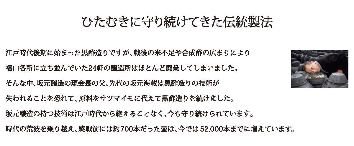 江戸時代後期に始まった黒酢造りですが、戦後の米不足や合成酢の広まりにより福山各所に立ち並んでいた24軒の醸造所はほとんど廃業してしまいました。そんな中、坂元醸造の現会長の父、先代の坂元海蔵は黒酢造りの技術が失われることを恐れて、原料をサツマイモに代えて黒酢造りを続けました。坂元醸造の持つ技術は江戸時代から絶えることなく、今も守り続けられています。時代の荒波を乗り越え、終戦前には約700本だった壺は、今では52,000本までに増えています。